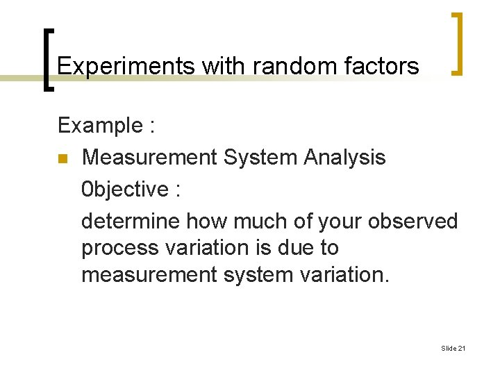 Experiments with random factors Example : n Measurement System Analysis 0 bjective : determine
