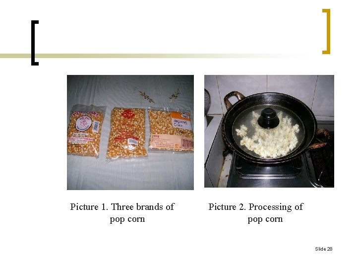 Picture 1. Three brands of pop corn Picture 2. Processing of pop corn Slide