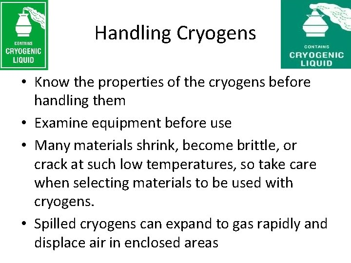 Handling Cryogens • Know the properties of the cryogens before handling them • Examine