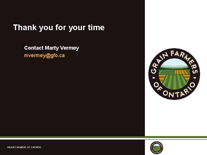 Thank you for your time Contact Marty Vermey mvermey@gfo. ca GRAIN FARMERS OF ONTARIO