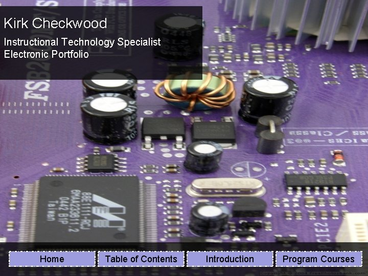 Kirk Checkwood Instructional Technology Specialist Electronic Portfolio Home Table of Contents Introduction Program Courses