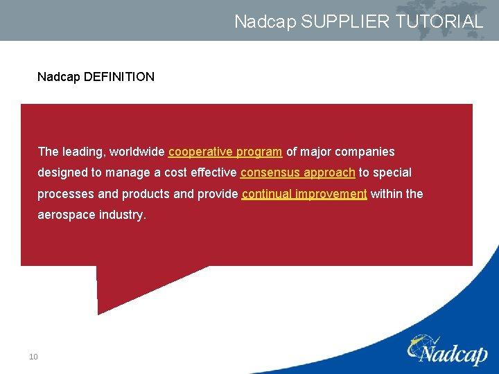 Nadcap SUPPLIER TUTORIAL Nadcap DEFINITION The leading, worldwide cooperative program of major companies designed