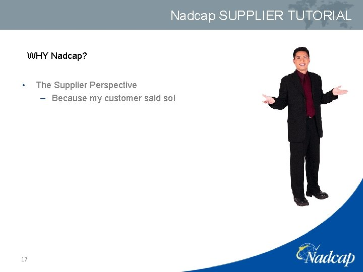 Nadcap SUPPLIER TUTORIAL WHY Nadcap? • 17 The Supplier Perspective – Because my customer