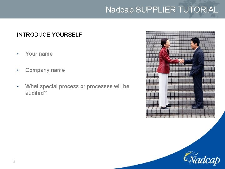 Nadcap SUPPLIER TUTORIAL INTRODUCE YOURSELF 3 • Your name • Company name • What