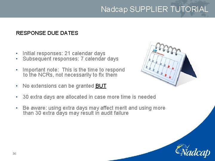 Nadcap SUPPLIER TUTORIAL RESPONSE DUE DATES • Initial responses: 21 calendar days • Subsequent