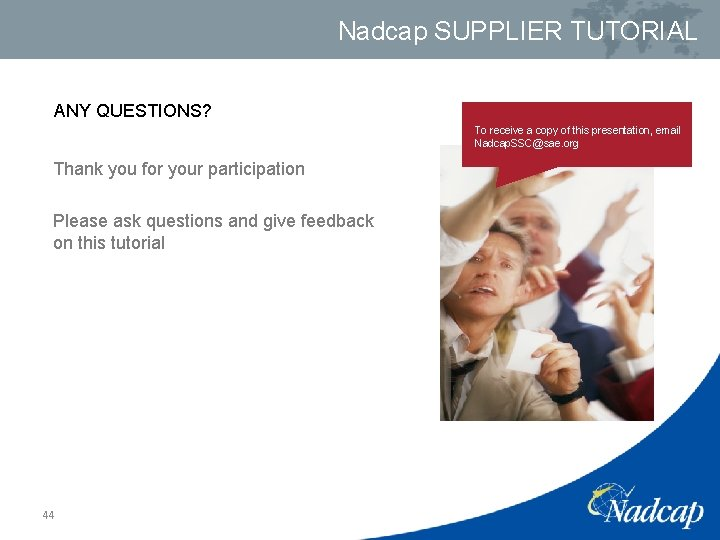 Nadcap SUPPLIER TUTORIAL ANY QUESTIONS? To receive a copy of this presentation, email Nadcap.