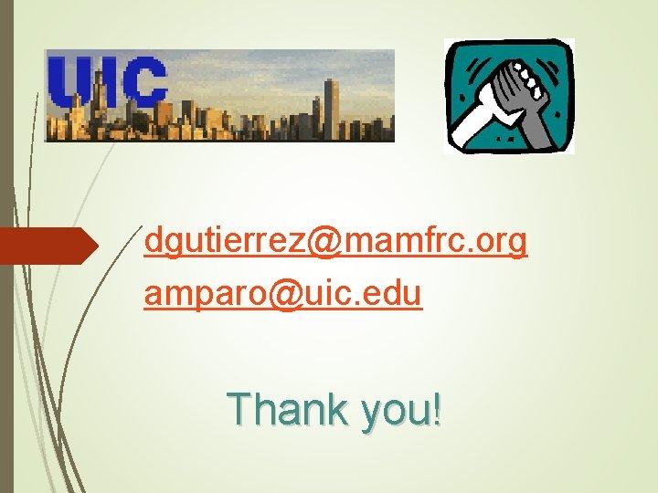 dgutierrez@mamfrc. org amparo@uic. edu Thank you!