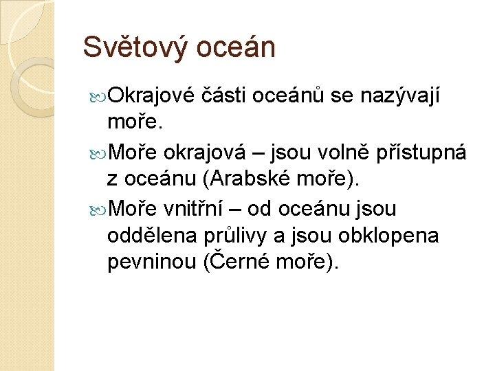 Světový oceán Okrajové části oceánů se nazývají moře. Moře okrajová – jsou volně přístupná