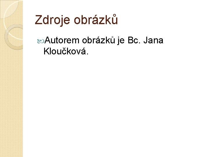 Zdroje obrázků Autorem obrázků je Bc. Jana Kloučková.