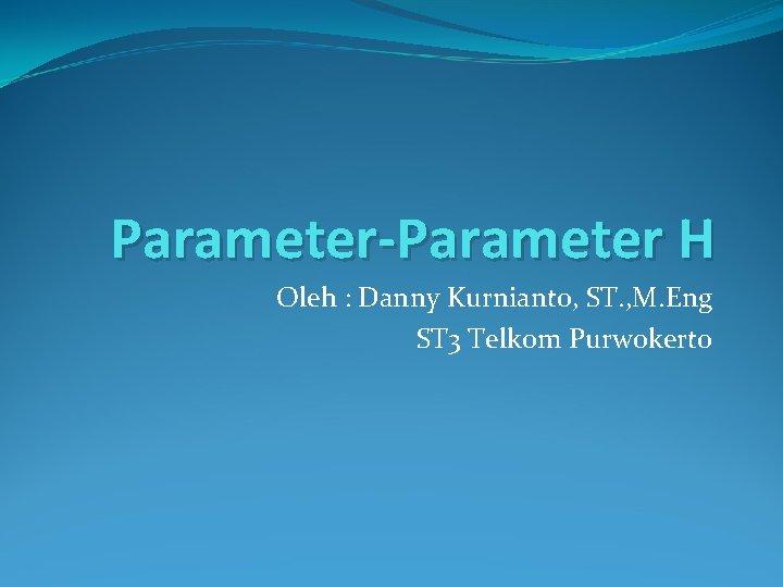 Parameter-Parameter H Oleh : Danny Kurnianto, ST. , M. Eng ST 3 Telkom Purwokerto