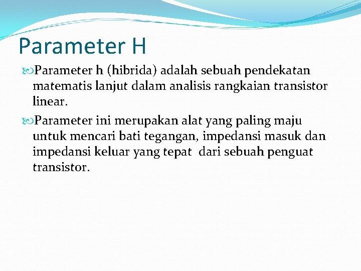 Parameter H Parameter h (hibrida) adalah sebuah pendekatan matematis lanjut dalam analisis rangkaian transistor
