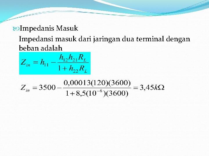 Impedanis Masuk Impedansi masuk dari jaringan dua terminal dengan beban adalah
