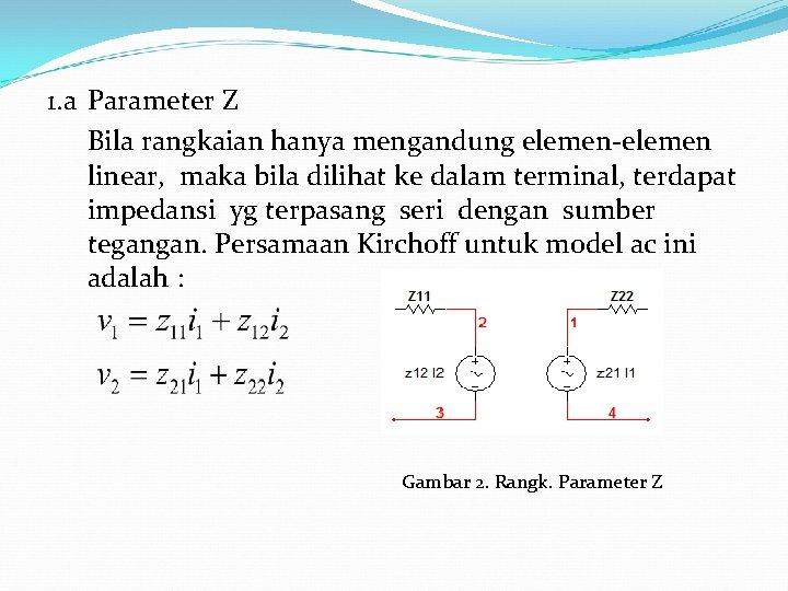 1. a Parameter Z Bila rangkaian hanya mengandung elemen-elemen linear, maka bila dilihat ke