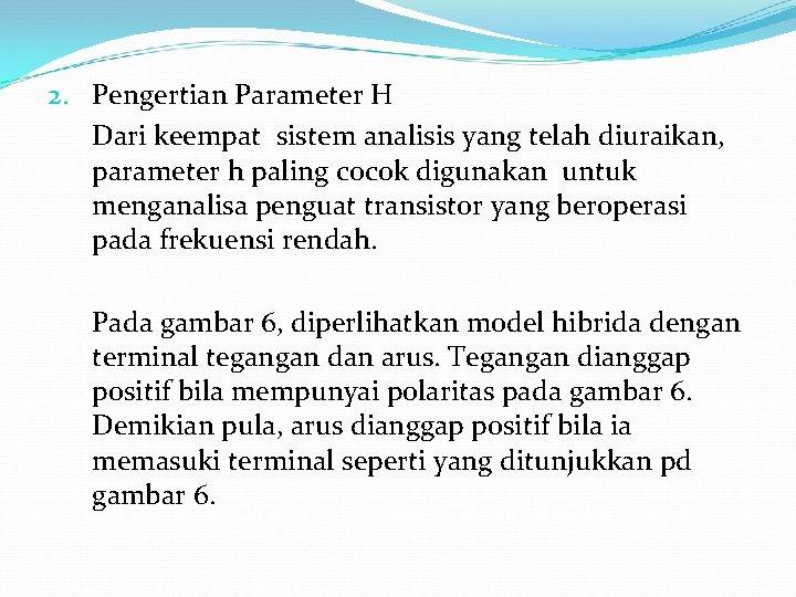 2. Pengertian Parameter H Dari keempat sistem analisis yang telah diuraikan, parameter h paling