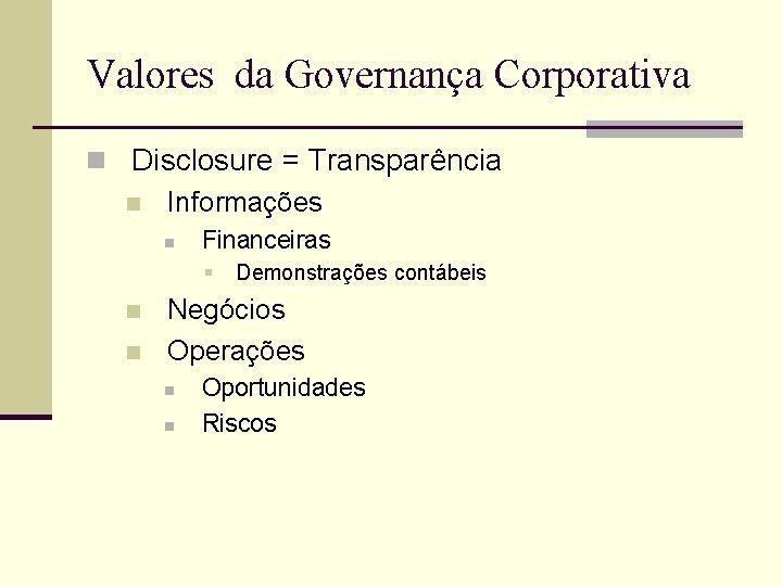 Valores da Governança Corporativa n Disclosure = Transparência n Informações n Financeiras § n