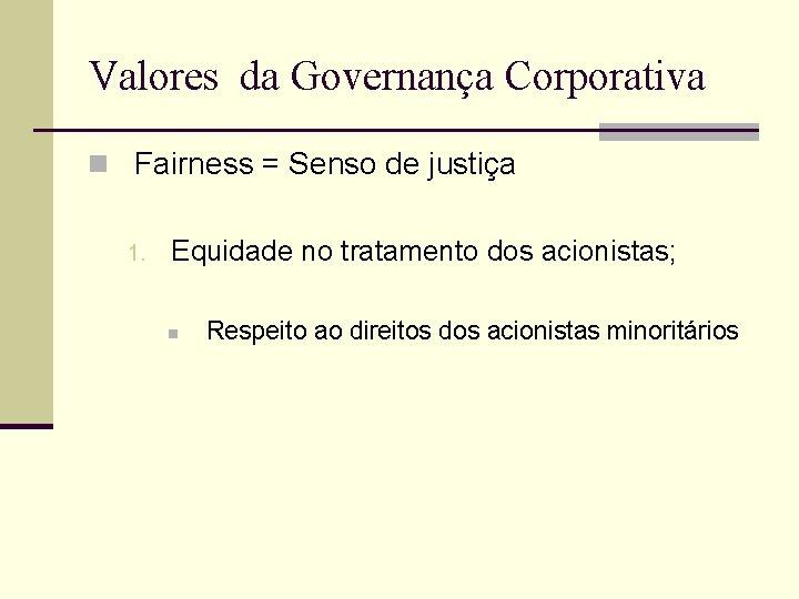 Valores da Governança Corporativa n Fairness = Senso de justiça 1. Equidade no tratamento