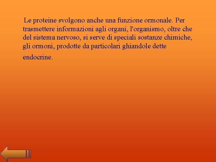 Le proteine svolgono anche una funzione ormonale. Per trasmettere informazioni agli organi, l'organismo, oltre