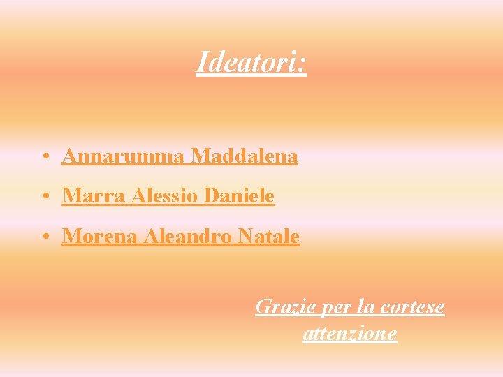 Ideatori: • Annarumma Maddalena • Marra Alessio Daniele • Morena Aleandro Natale Grazie per
