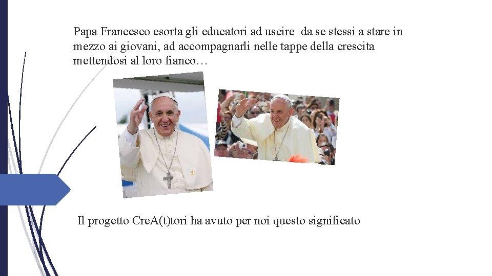 Papa Francesco esorta gli educatori ad uscire da se stessi a stare in mezzo