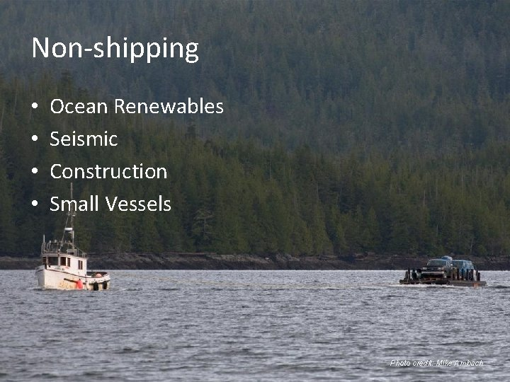 Non-shipping • • Ocean Renewables Seismic Construction Small Vessels Photo credit: Mike Ambach