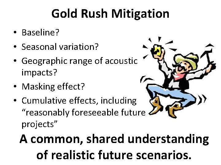 Gold Rush Mitigation • Baseline? • Seasonal variation? • Geographic range of acoustic impacts?