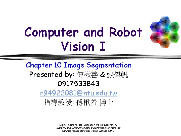 Computer and Robot Vision I Chapter 10 Image Segmentation Presented by: 傅楸善 & 張傑帆