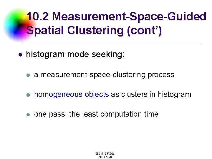 10. 2 Measurement-Space-Guided Spatial Clustering (cont') l histogram mode seeking: l a measurement-space-clustering process