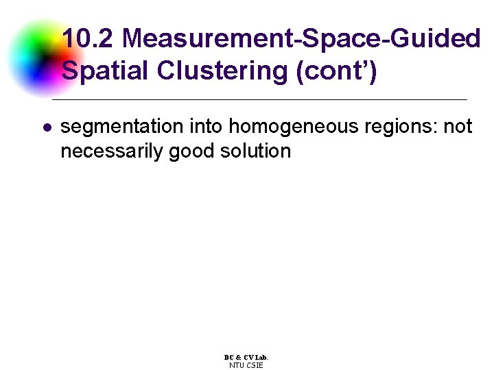 10. 2 Measurement-Space-Guided Spatial Clustering (cont') l segmentation into homogeneous regions: not necessarily good
