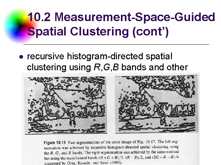 10. 2 Measurement-Space-Guided Spatial Clustering (cont') l recursive histogram-directed spatial clustering using R, G,
