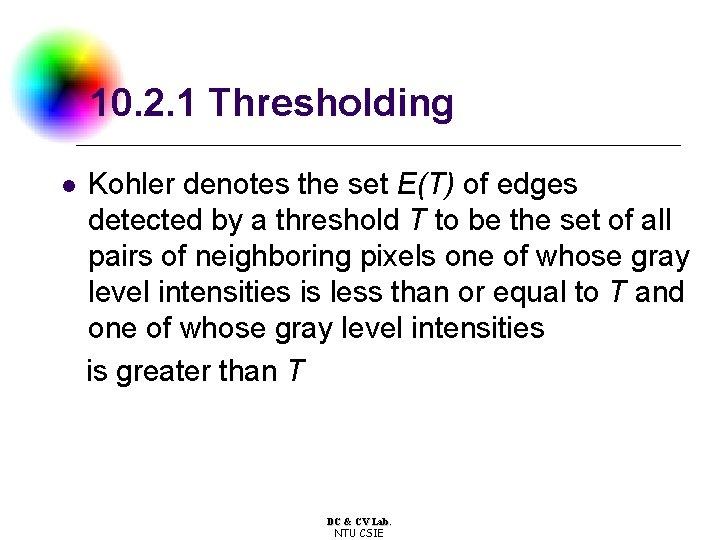 10. 2. 1 Thresholding l Kohler denotes the set E(T) of edges detected by