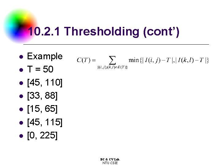 10. 2. 1 Thresholding (cont') l l l l Example T = 50 [45,