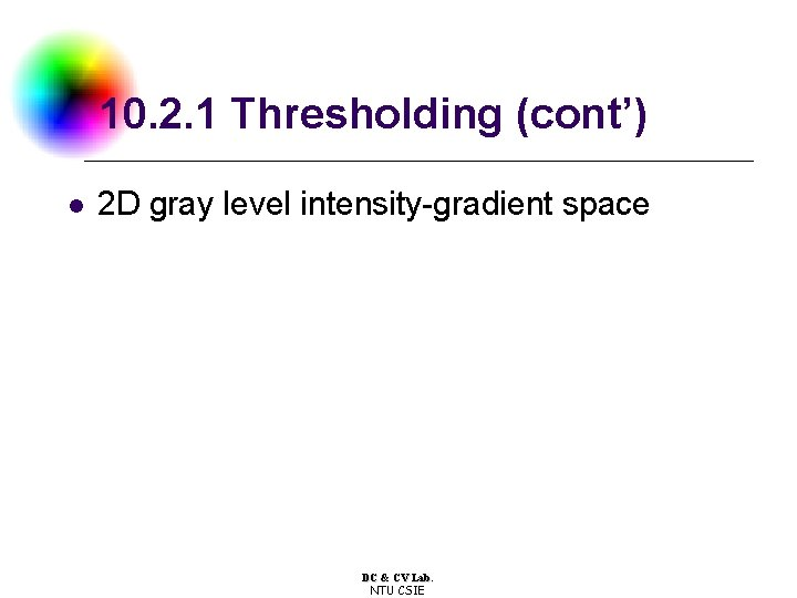 10. 2. 1 Thresholding (cont') l 2 D gray level intensity-gradient space DC &