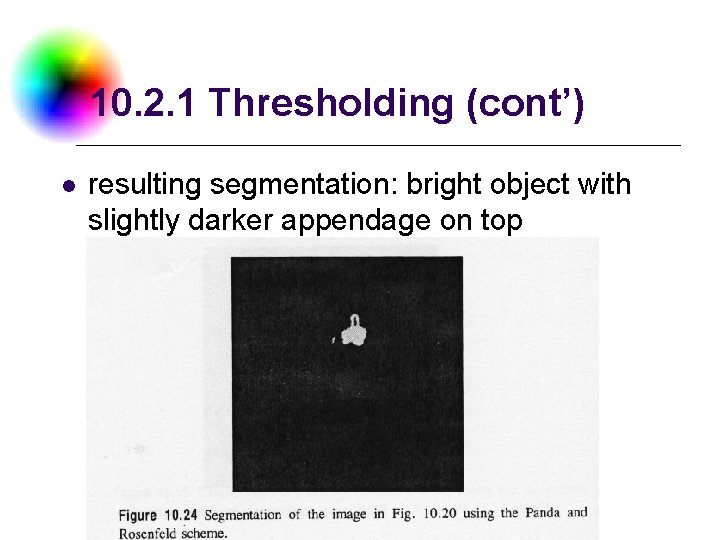 10. 2. 1 Thresholding (cont') l resulting segmentation: bright object with slightly darker appendage