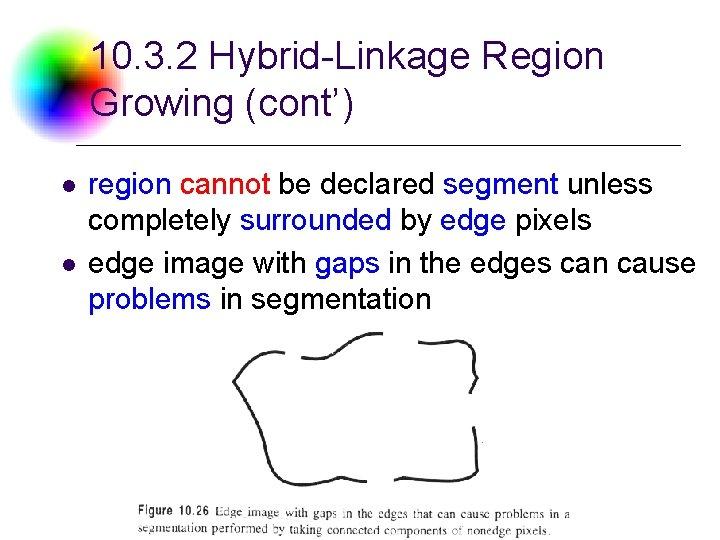 10. 3. 2 Hybrid-Linkage Region Growing (cont') l l region cannot be declared segment