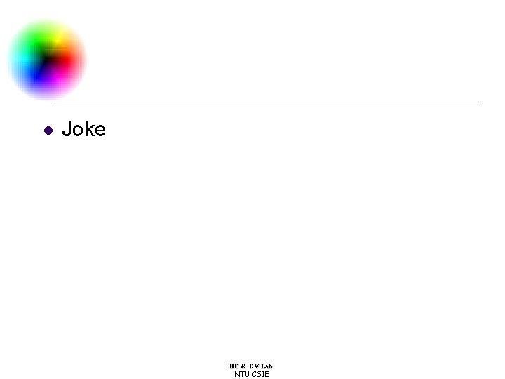 l Joke DC & CV Lab. NTU CSIE