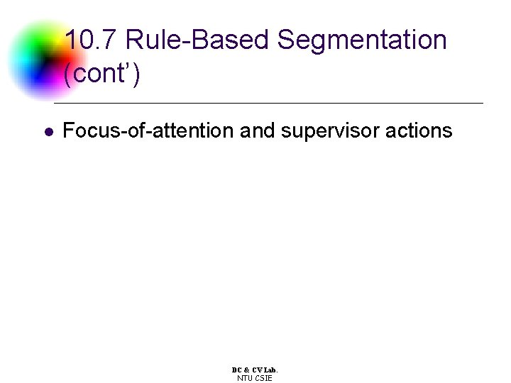 10. 7 Rule-Based Segmentation (cont') l Focus-of-attention and supervisor actions DC & CV Lab.