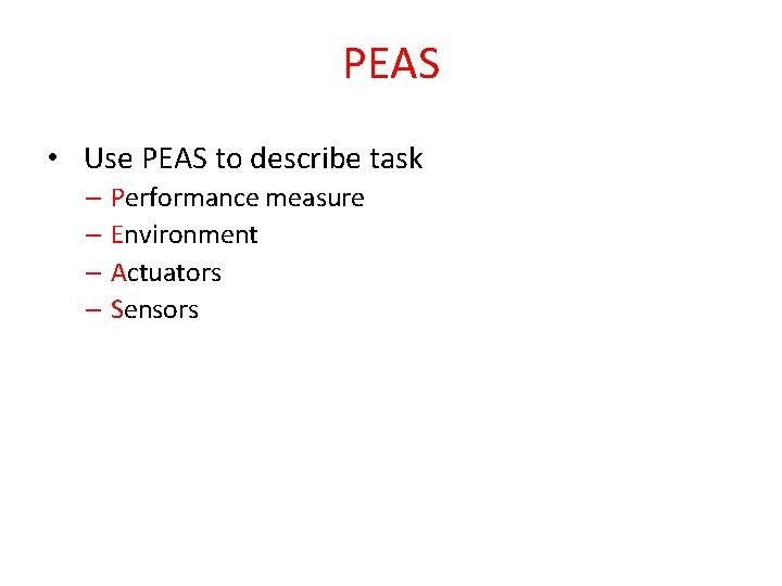 PEAS • Use PEAS to describe task – Performance measure – Environment – Actuators