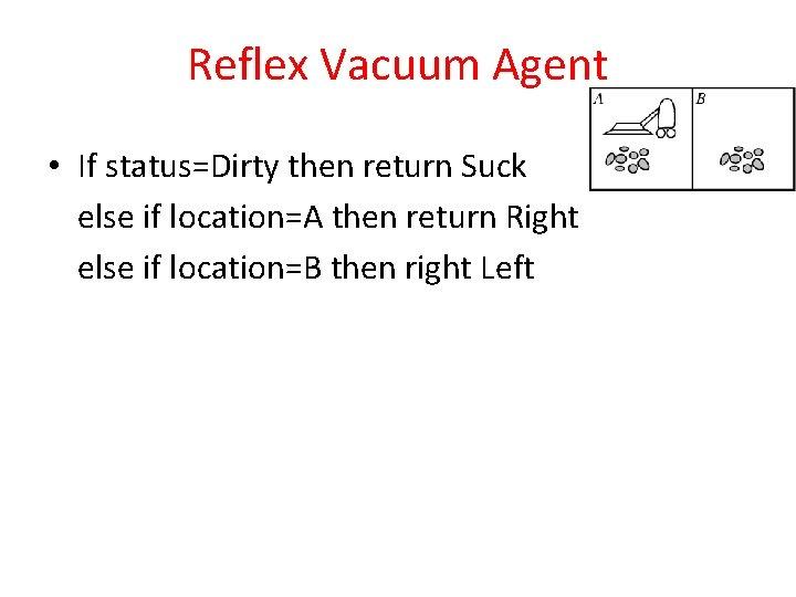 Reflex Vacuum Agent • If status=Dirty then return Suck else if location=A then return