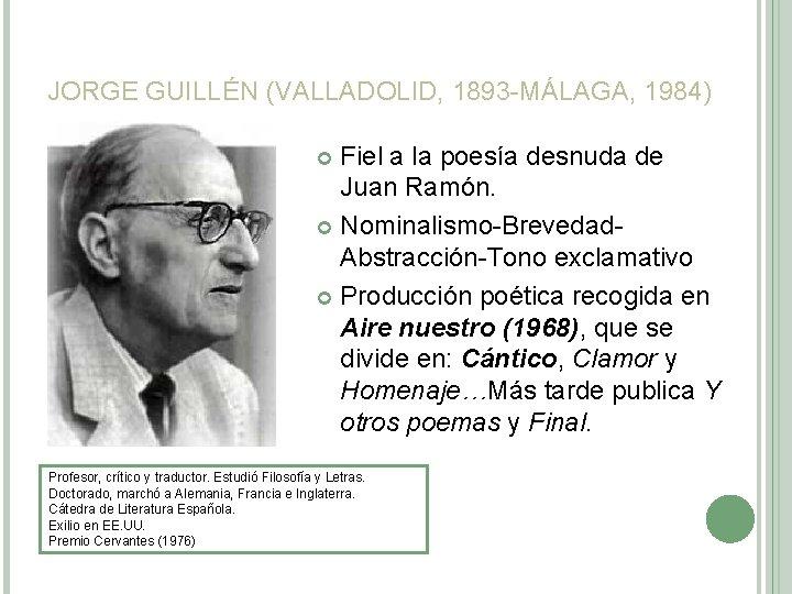 JORGE GUILLÉN (VALLADOLID, 1893 -MÁLAGA, 1984) Fiel a la poesía desnuda de Juan Ramón.