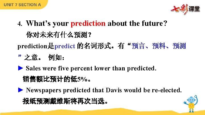 "4. What's your prediction about the future? 你对未来有什么预测? prediction是predict 的名词形式。有""预言、预料、预测 ""之意。 例如: ► Sales"