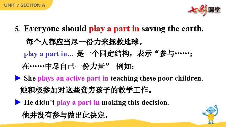 5. Everyone should play a part in saving the earth. 每个人都应当尽一份力来拯救地球。 play a part