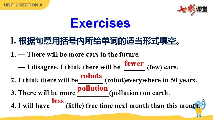 Exercises I. 根据句意用括号内所给单词的适当形式填空。 1. — There will be more cars in the future. fewer
