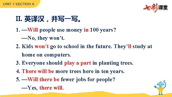 II. 英译汉,并写一写。 1. —Will people use money in 100 years? —No, they won't. 2.