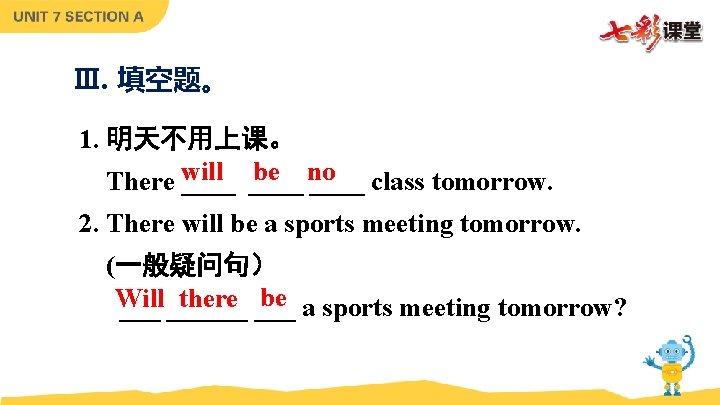 Ⅲ. 填空题。 1. 明天不用上课。 be no There will ____ class tomorrow. 2. There will