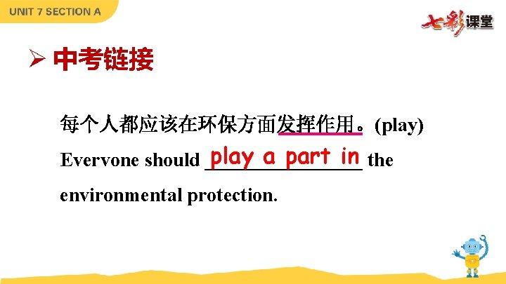 Ø 中考链接 每个人都应该在环保方面发挥作用。(play) play a part in the Evervone should ________ environmental protection.