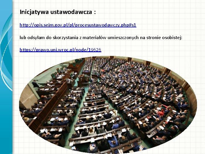 Inicjatywa ustawodawcza : http: //opis. sejm. gov. pl/pl/procesustawodawczy. php#s 1 lub odsyłam do skorzystania