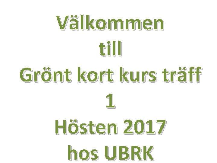 Välkommen till Grönt kort kurs träff 1 Hösten 2017 hos UBRK