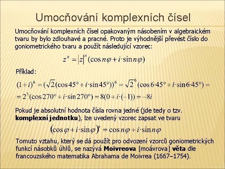 Umocňování komplexních čísel opakovaným násobením v algebraickém tvaru by bylo zdlouhavé a pracné. Proto
