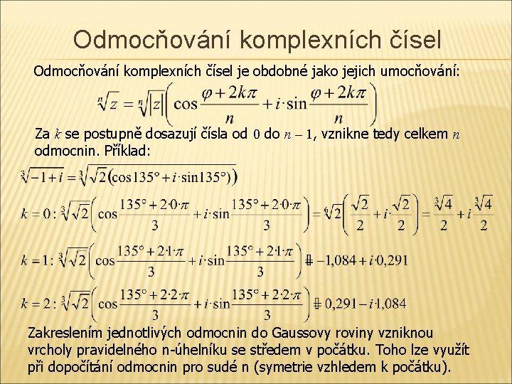 Odmocňování komplexních čísel je obdobné jako jejich umocňování: Za k se postupně dosazují čísla