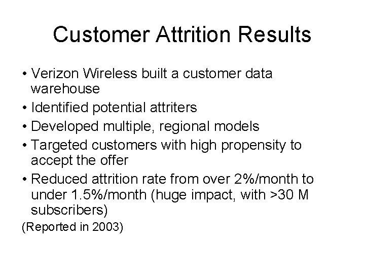 Customer Attrition Results • Verizon Wireless built a customer data warehouse • Identified potential